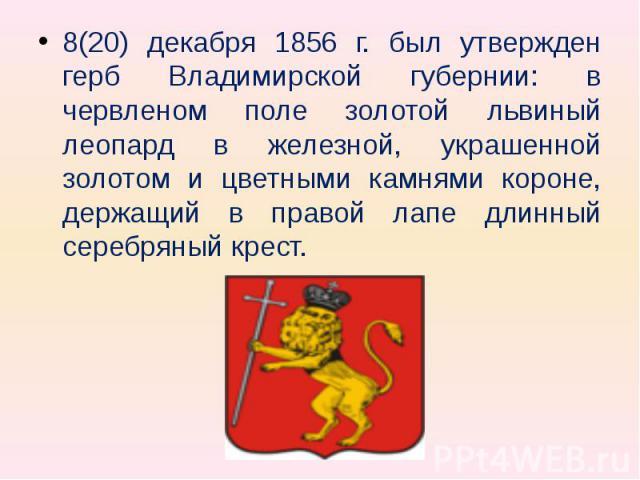 8(20) декабря 1856 г. был утвержден герб Владимирской губернии: в червленом поле золотой львиный леопард в железной, украшенной золотом и цветными камнями короне, держащий в правой лапе длинный серебряный крест.