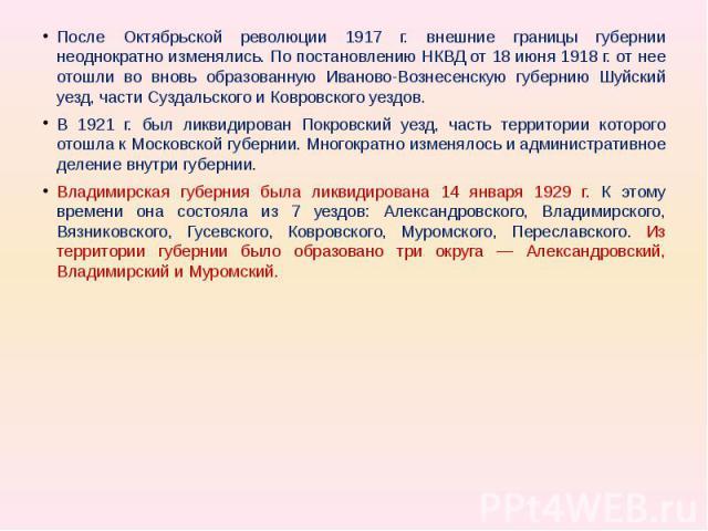 После Октябрьской революции 1917 г. внешние границы губернии неоднократно изменялись. По постановлению НКВД от 18 июня 1918 г. от нее отошли во вновь образованную Иваново-Вознесенскую губернию Шуйский уезд, части Суздальского и Ковровского уездов. В…
