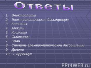 Ответы 1. Электролиты2. Электролитическая диссоциация3. Катионы 4. Анионы 5. Кис