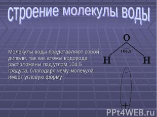 строение молекулы воды Молекулы воды представляют собой диполи, так как атомы во