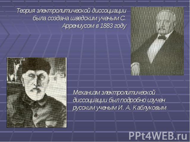 Теория электролитической диссоциации была создана шведским ученым С. Аррениусом в 1883 году Механизм электролитической диссоциации был подробно изучен русским ученым И. А. Каблуковым