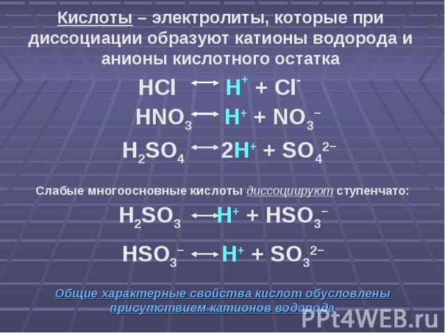 Кислоты – электролиты, которые при диссоциации образуют катионы водорода и анионы кислотного остатка HCl H+ + Cl- HNO3 H+ + NO3− H2SO4 2H+ + SO42− Слабые многоосновные кислоты диссоциируют ступенчато: H2SO3 H+ + HSO3− HSO3− H+ + SO32− Общие характер…