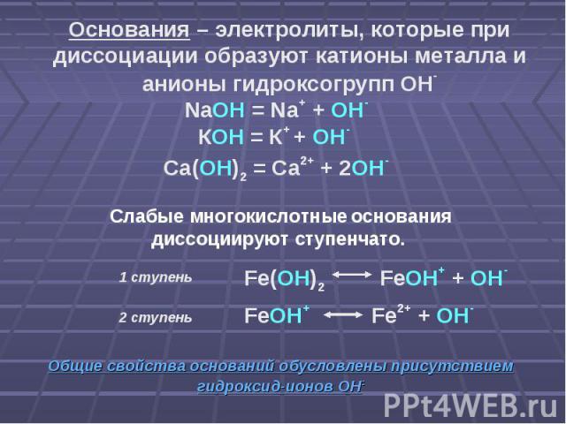 Основания – электролиты, которые при диссоциации образуют катионы металла и анионы гидроксогрупп ОН- NaOH = Na+ + OH- КОН = К+ + ОН- Са(ОН)2 = Са2+ + 2ОН- Слабые многокислотные основания диссоциируют ступенчато. Fe(OH)2 FeOH+ + OH- FeOH+ Fe2+ + OH- …