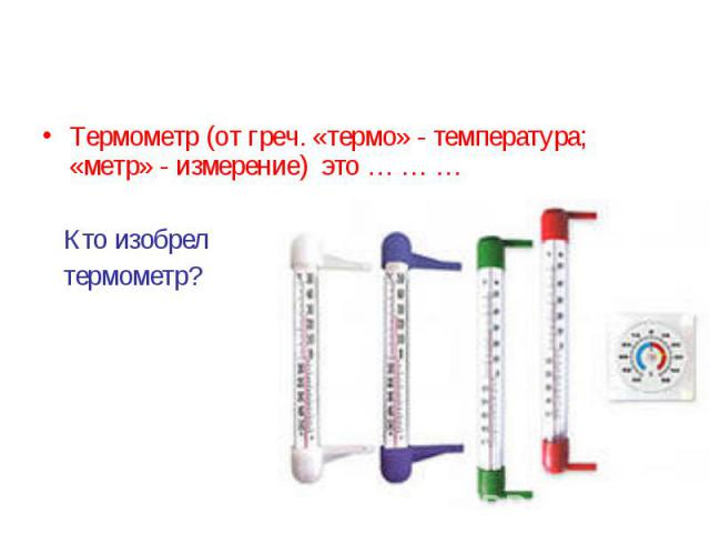 Термометр (от греч. «термо» - температура; «метр» - измерение) это … … … Кто изобрел термометр?