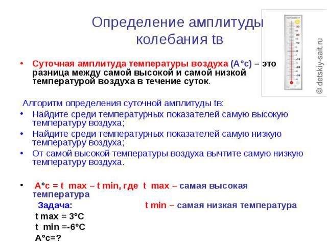 Определение амплитуды колебания tв Суточная амплитуда температуры воздуха (А°с) – это разница между самой высокой и самой низкой температурой воздуха в течение суток. Алгоритм определения суточной амплитуды tв:Найдите среди температурных показателей…
