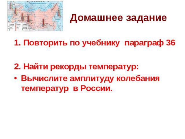 1. Повторить по учебнику параграф 362. Найти рекорды температур:Вычислите амплитуду колебания температур в России.