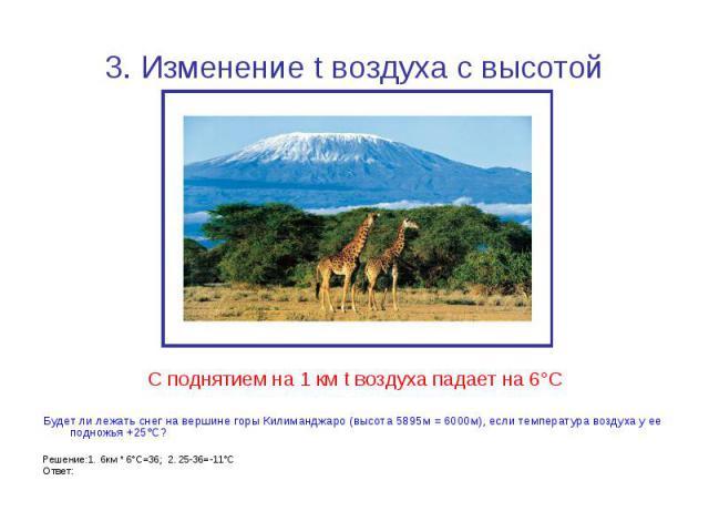 3. Изменение t воздуха с высотой С поднятием на 1 км t воздуха падает на 6°СБудет ли лежать снег на вершине горы Килиманджаро (высота 5895м = 6000м), если температура воздуха у ее подножья +25°С?Решение:1. 6км * 6°С=36; 2. 25-36=-11°СОтвет: