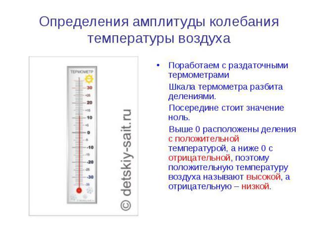 Определения амплитуды колебания температуры воздуха Поработаем с раздаточными термометрами Шкала термометра разбита делениями. Посередине стоит значение ноль. Выше 0 расположены деления с положительной температурой, а ниже 0 с отрицательной, поэтому…