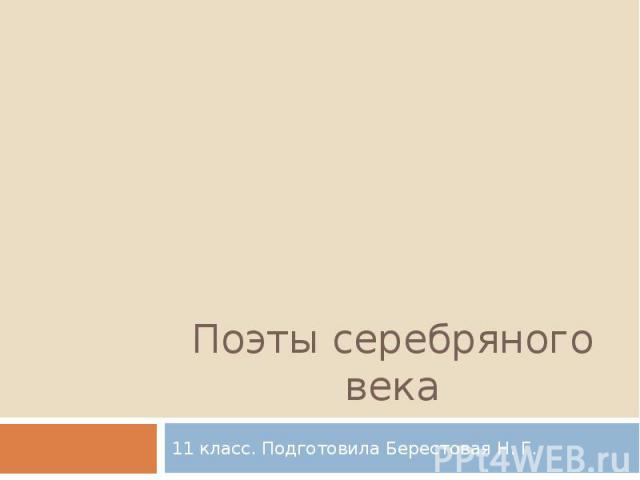 Поэты серебряного века11 класс. Подготовила Берестовая Н. Г.