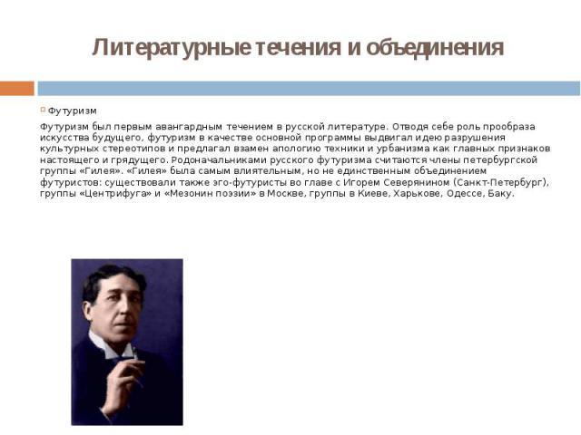 Литературные течения и объединения ФутуризмФутуризм был первым авангардным течением в русской литературе. Отводя себе роль прообраза искусства будущего, футуризм в качестве основной программы выдвигал идею разрушения культурных стереотипов и предлаг…
