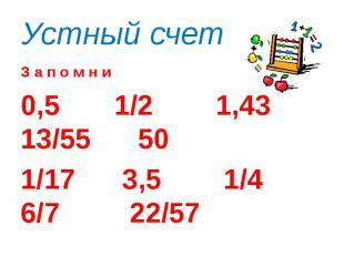 Устный счет З а п о м н и0,5 1/2 1,43 13/55 50 1/17 3,5 1/4 6/7 22/57