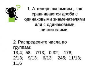 1. А теперь вспомним , как сравниваются дроби с одинаковыми знаменателями или с