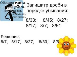 Запишите дроби в порядке убывания: 8/33; 8/45; 8/27; 8/17; 8/7; 8/51 Решение: 8/