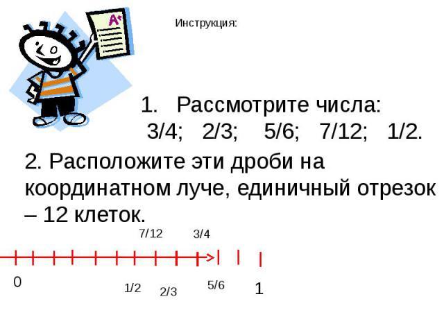 Инструкция: Рассмотрите числа: 3/4; 2/3; 5/6; 7/12; 1/2. 2. Расположите эти дроби на координатном луче, единичный отрезок – 12 клеток.