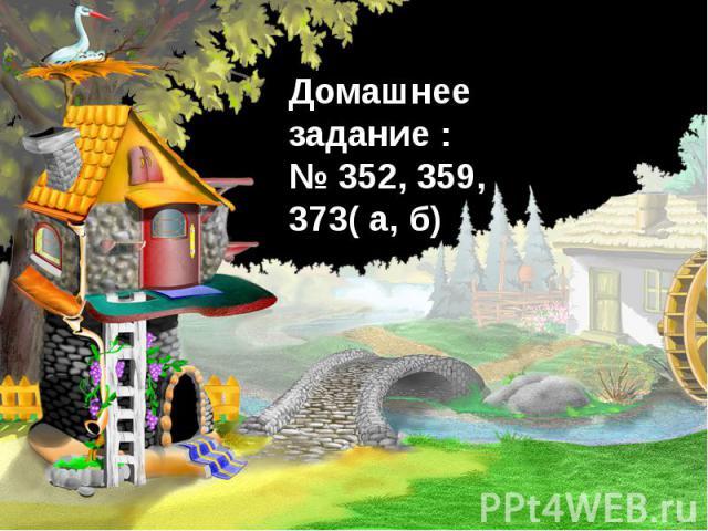 Домашнее задание :№ 352, 359, 373( а, б)