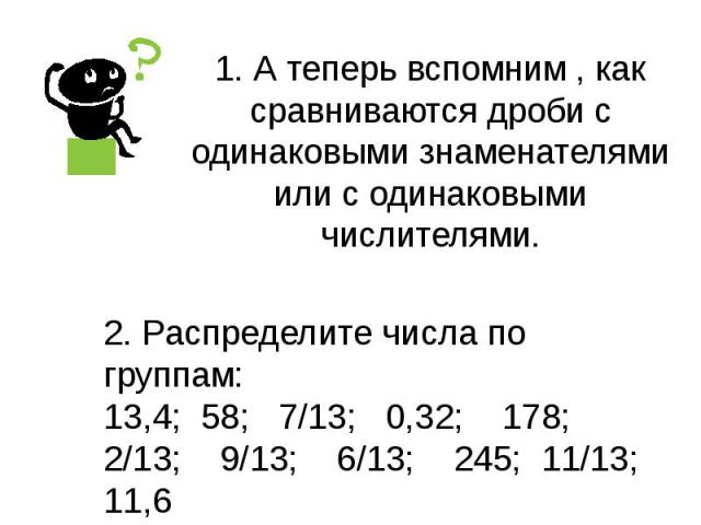 1. А теперь вспомним , как сравниваются дроби с одинаковыми знаменателями или с одинаковыми числителями. 2. Распределите числа по группам: 13,4; 58; 7/13; 0,32; 178; 2/13; 9/13; 6/13; 245; 11/13; 11,6