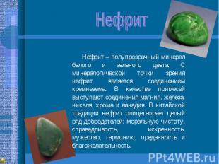 Нефрит Нефрит – полупрозрачный минерал белого и зеленого цвета. С минералогическ