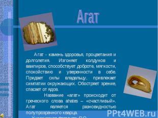 Агат Агат - камень здоровья, процветания и долголетия. Изгоняет колдунов и вампи