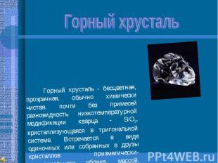 Горный хрусталь Горный хрусталь - бесцветная, прозрачная, обычно химически чиста