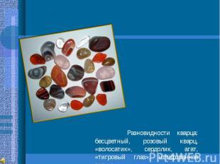Разновидности кварца: бесцветный, розовый кварц, «волосатик», сердолик, агат, «т