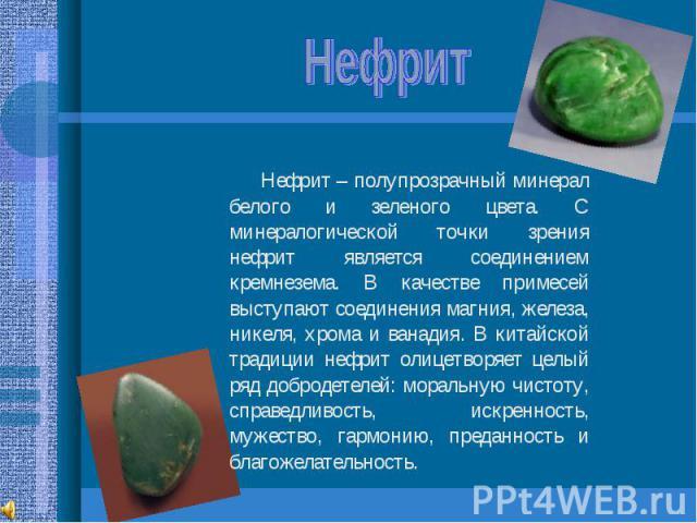 Нефрит Нефрит – полупрозрачный минерал белого и зеленого цвета. С минералогической точки зрения нефрит является соединением кремнезема. В качестве примесей выступают соединения магния, железа, никеля, хрома и ванадия. В китайской традиции нефрит оли…