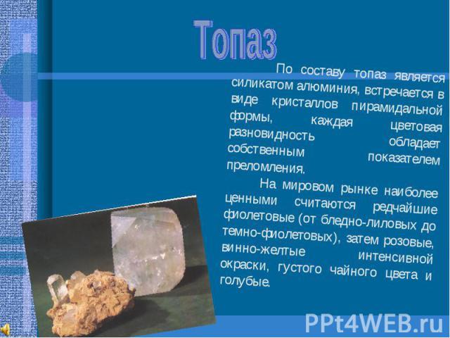 Топаз По составу топаз является силикатом алюминия, встречается в виде кристаллов пирамидальной формы, каждая цветовая разновидность обладает собственным показателем преломления. На мировом рынке наиболее ценными считаются редчайшие фиолетовые (от б…