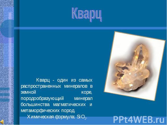Кварц Кварц - один из самых распространенных минералов в земной коре, породообразующий минерал большинства магматических и метаморфических пород. Химическая формула: SiO2.