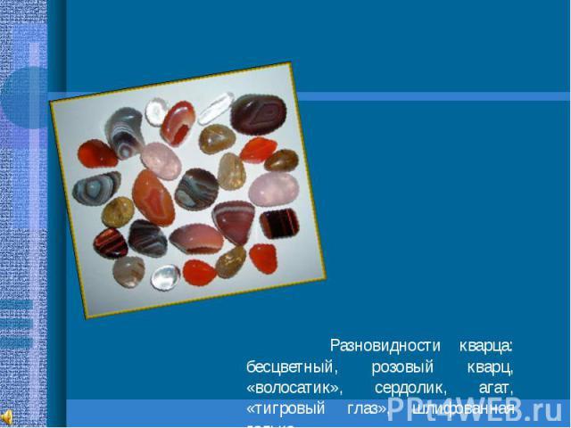 Разновидности кварца: бесцветный, розовый кварц, «волосатик», сердолик, агат, «тигровый глаз», шлифованная галька.