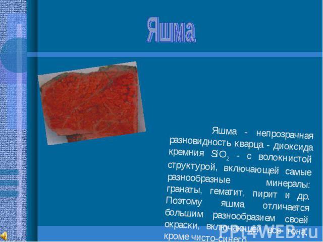 Яшма Яшма - непрозрачная разновидность кварца - диоксида кремния SiO2 - с волокнистой структурой, включающей самые разнообразные минералы: гранаты, гематит, пирит и др. Поэтому яшма отличается большим разнообразием своей окраски, включающей все тона…
