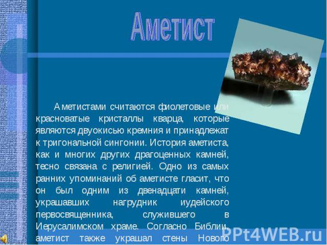 Аметист Аметистами считаются фиолетовые или красноватые кристаллы кварца, которые являются двуокисью кремния и принадлежат к тригональной сингонии. История аметиста, как и многих других драгоценных камней, тесно связана с религией. Одно из самых ран…