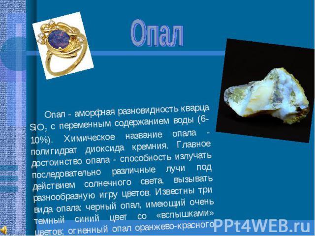 Опал Опал - аморфная разновидность кварца SiO2 с переменным содержанием воды (6-10%). Химическое название опала - полигидрат диоксида кремния. Главное достоинство опала - способность излучать последовательно различные лучи под действием солнечного с…