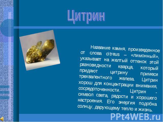 Цитрин Название камня, произведенное от слова citreus – «лимонный», указывает на желтый оттенок этой разновидности кварца, который придают цитрину примеси трехвалентного железа. Цитрин хорош для концентрации внимания, сосредоточенности. Цитрин - сим…