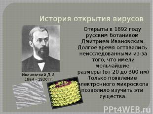 История открытия вирусов Открыты в 1892 году русским ботаником Дмитрием Ивановск