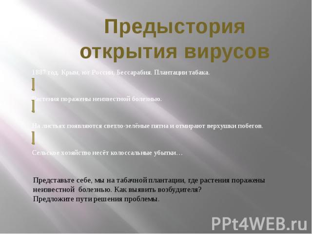 Предыстория открытия вирусов 1887 год. Крым, юг России, Бессарабия. Плантации табака.Растения поражены неизвестной болезнью. На листьях появляются светло-зелёные пятна и отмирают верхушки побегов.Сельское хозяйство несёт колоссальные убытки… Предста…