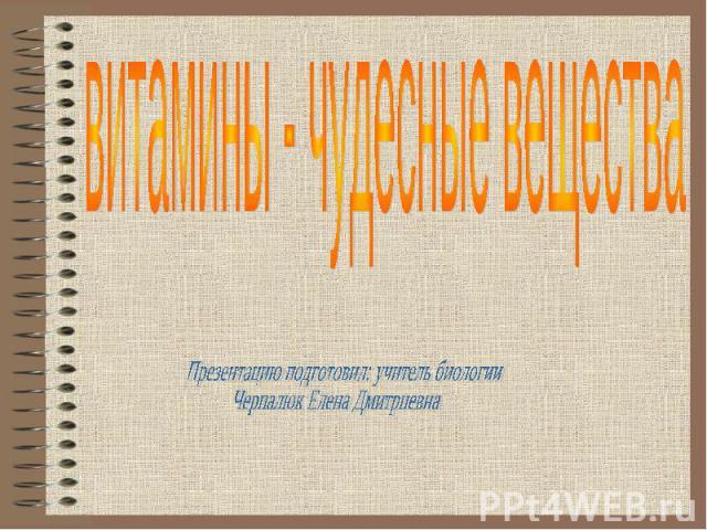 Витамины - чудесные вещества Презентацию подготовил: учитель биологии Черпалюк Елена Дмитриевна