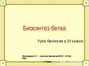 Биосинтез белка Урок биологии в 10 классе Вотинцева Н.Г. - учитель биологии МОУ