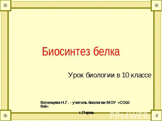 Биосинтез белка Урок биологии в 10 классе Вотинцева Н.Г. - учитель биологии МОУ «СОШ №6»г.Пермь