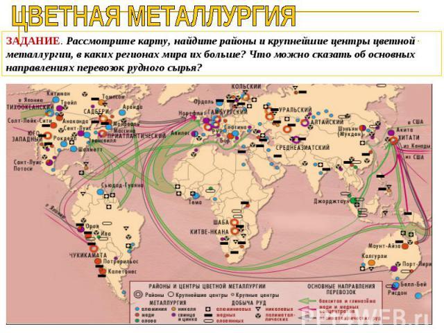 ЦВЕТНАЯ МЕТАЛЛУРГИЯЗАДАНИЕ. Рассмотрите карту, найдите районы и крупнейшие центры цветной металлургии, в каких регионах мира их больше? Что можно сказать об основных направлениях перевозок рудного сырья?