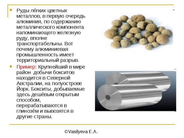Руды лёгких цветных металлов, в первую очередь алюминия, по содержанию металлического компонента напоминающего железную руду, вполне транспортабельны. Вот почему алюминиевая промышленность имеет территориальный разрыв.Пример: Крупнейший в мире район…