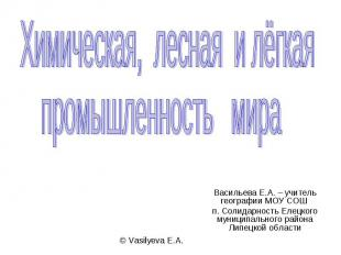 Химическая, лесная и лёгкая промышленность мира Васильева Е.А. – учитель географ