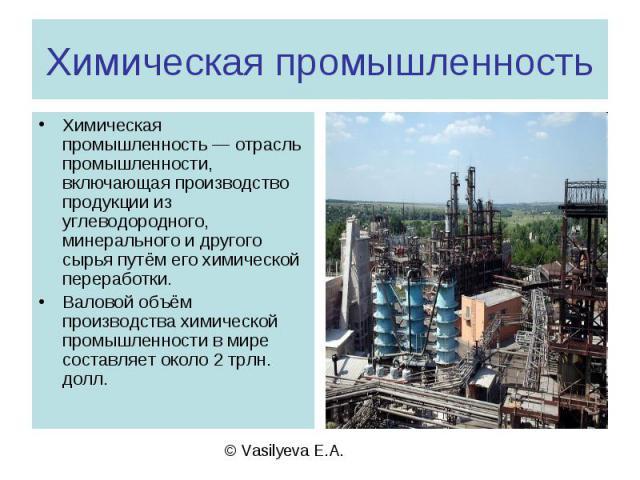 Химическая промышленность Химическая промышленность — отрасль промышленности, включающая производство продукции из углеводородного, минерального и другого сырья путём его химической переработки.Валовой объём производства химической промышленности в …