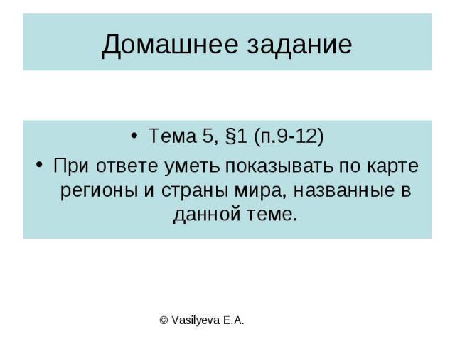 Домашнее заданиеТема 5, §1 (п.9-12)При ответе уметь показывать по карте регионы и страны мира, названные в данной теме.