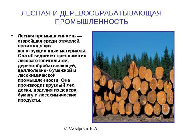 ЛЕСНАЯ И ДЕРЕВООБРАБАТЫВАЮЩАЯ ПРОМЫШЛЕННОСТЬ Лесная промышленность — старейшая среди отраслей, производящих конструкционные материалы. Она объединяет предприятия лесозаготовительной, деревообрабатывающей, целлюлозно- бумажной и лесохимической промыш…