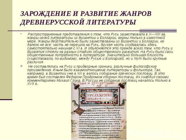 ЗАРОЖДЕНИЕ И РАЗВИТИЕ ЖАНРОВ ДРЕВНЕРУССКОЙ ЛИТЕРАТУРЫ Распространенные представления о том, что Русь заимствовала в Х—XIII вв. жанры своей литературы из Византии и Болгарии, верны только в известной мере. Жанры действительно были заимствованы из Виз…