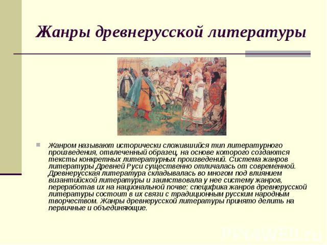 Жанры древнерусской литературы Жанром называют исторически сложившийся тип литературного произведения, отвлеченный образец, на основе которого создаются тексты конкретных литературных произведений. Система жанров литературы Древней Руси существенно …