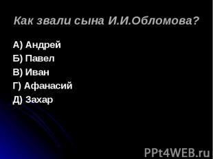 Как звали сына И.И.Обломова? А) АндрейБ) ПавелВ) ИванГ) АфанасийД) Захар
