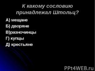 К какому сословию принадлежал Штольц? А) мещанеБ) дворянеВ)разночинцыГ) купцыД)