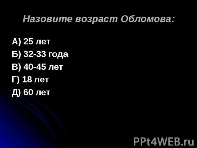 Назовите возраст Обломова: А) 25 летБ) 32-33 годаВ) 40-45 летГ) 18 летД) 60 лет