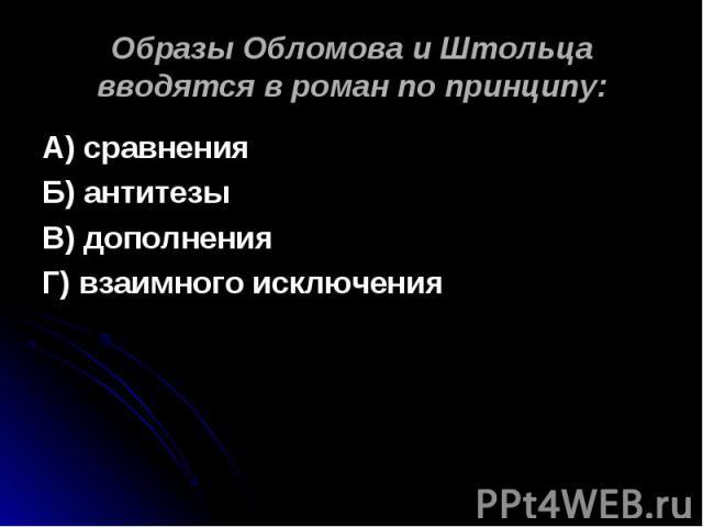Образы Обломова и Штольца вводятся в роман по принципу: А) сравненияБ) антитезыВ) дополненияГ) взаимного исключения