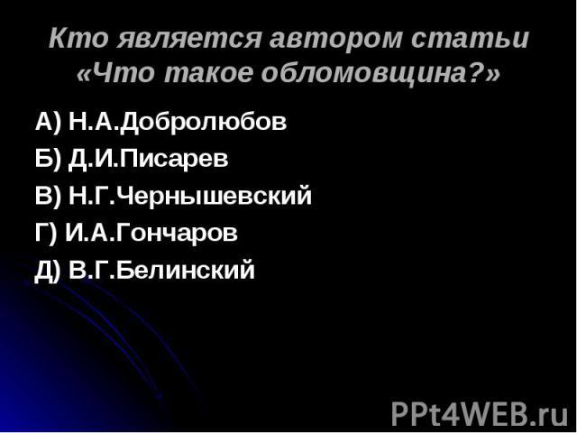 Кто является автором статьи «Что такое обломовщина?» А) Н.А.ДобролюбовБ) Д.И.ПисаревВ) Н.Г.ЧернышевскийГ) И.А.ГончаровД) В.Г.Белинский